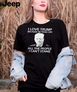 I Love Trump Because He Pisses Off All the People I Cant Stand Shirt
