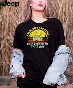 Im blunt because god rolled me that way camping vintage shirt