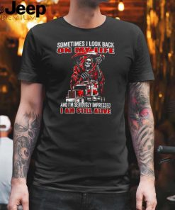 Skull Sometimes I Look Back On My Life And Im Seriously Impressed I Am Still Alive T shirt