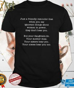 Just a friendly reminder that when you say ignorant things about women in power shirt